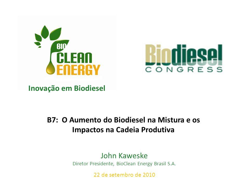 Inovação em Biodiesel John Kaweske Diretor Presidente, BioClean Energy Brasil S.A. 22 de setembro de 2010 B7: O Aumento do Biodiesel na Mistura e os I