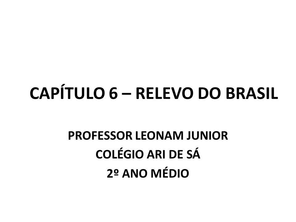 CAPÍTULO 6 – RELEVO DO BRASIL PROFESSOR LEONAM JUNIOR COLÉGIO ARI DE SÁ 2º ANO MÉDIO