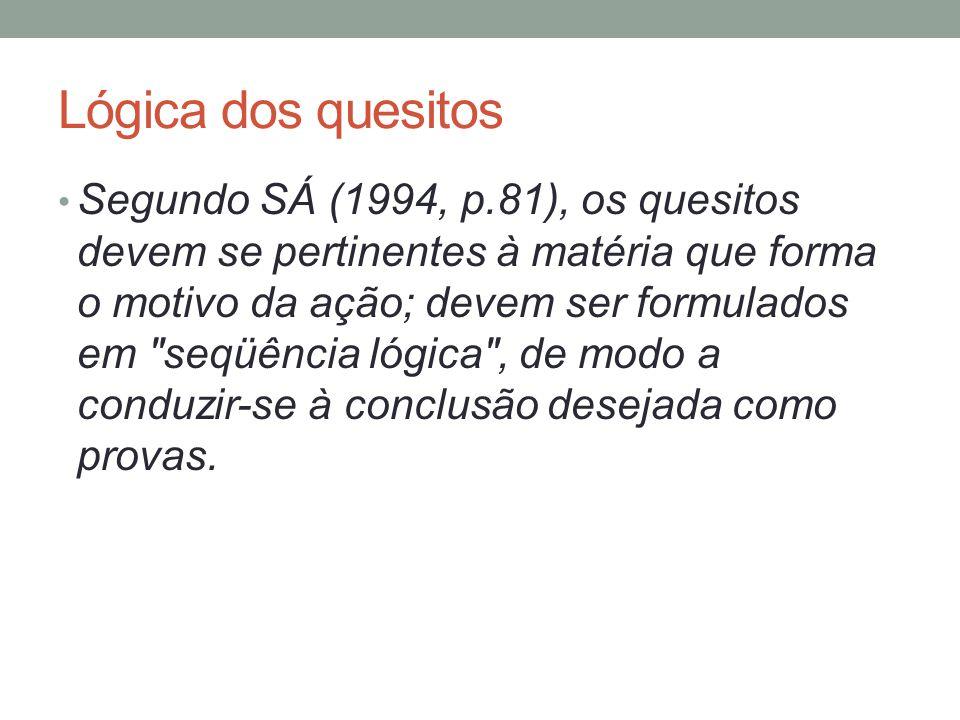 Lógica dos quesitos Segundo SÁ (1994, p.81), os quesitos devem se pertinentes à matéria que forma o motivo da ação; devem ser formulados em seqüência lógica , de modo a conduzir-se à conclusão desejada como provas.