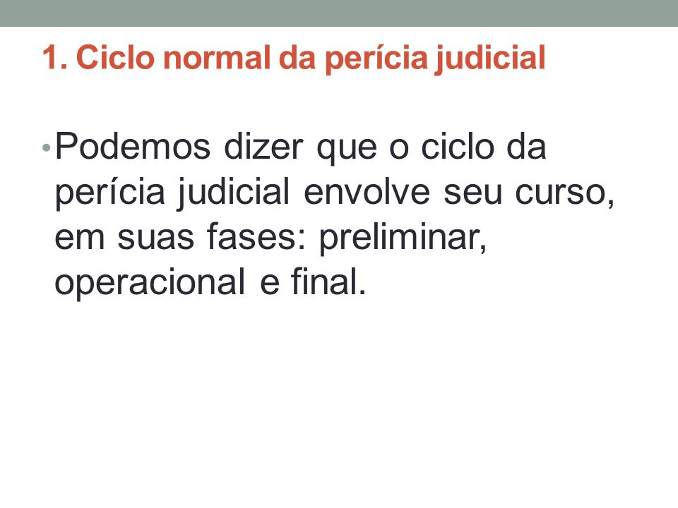 1. Ciclo normal da perícia judicial Podemos dizer que o ciclo da perícia judicial envolve seu curso, em suas fases: preliminar, operacional e final.