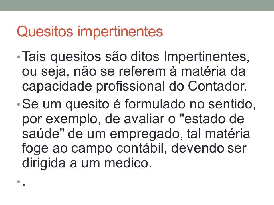 Quesitos impertinentes Tais quesitos são ditos Impertinentes, ou seja, não se referem à matéria da capacidade profissional do Contador.
