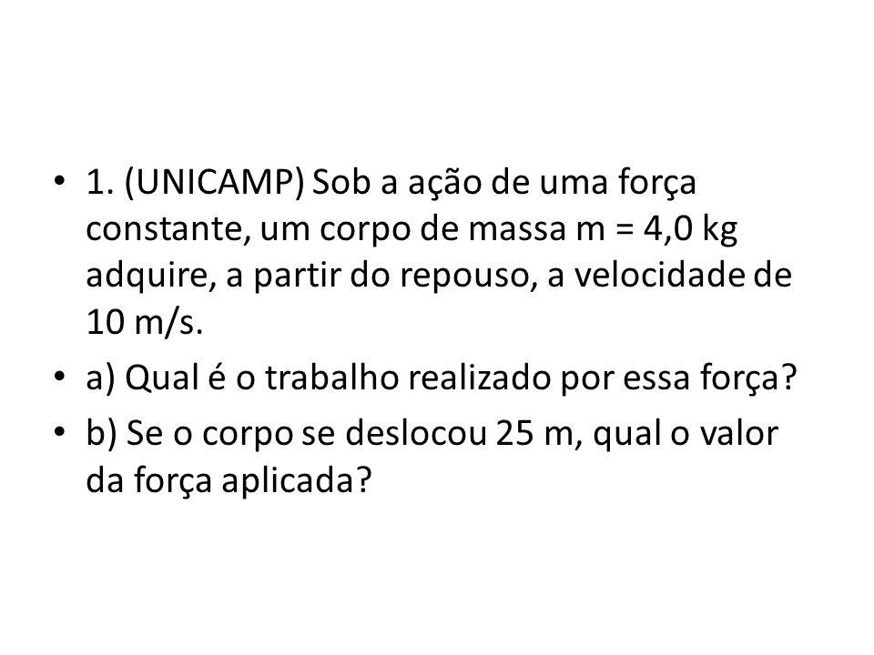 1. (UNICAMP) Sob a ação de uma força constante, um corpo de massa m = 4,0 kg adquire, a partir do repouso, a velocidade de 10 m/s. a) Qual é o trabalh