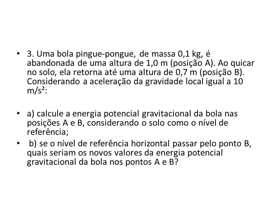 3. Uma bola pingue-pongue, de massa 0,1 kg, é abandonada de uma altura de 1,0 m (posição A). Ao quicar no solo, ela retorna até uma altura de 0,7 m (p