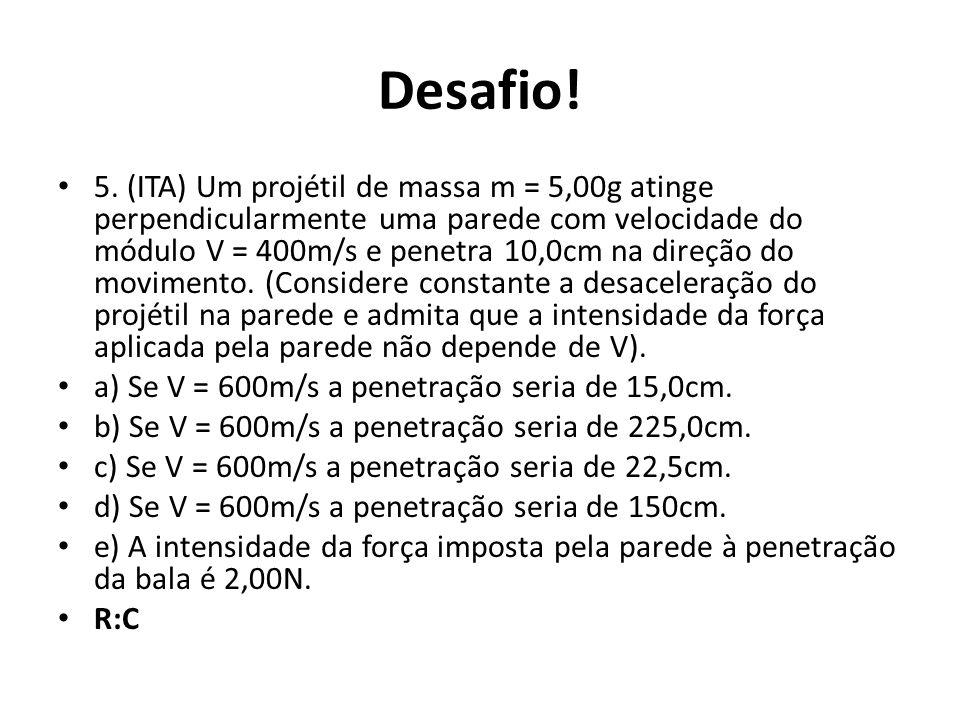 Desafio! 5. (ITA) Um projétil de massa m = 5,00g atinge perpendicularmente uma parede com velocidade do módulo V = 400m/s e penetra 10,0cm na direção