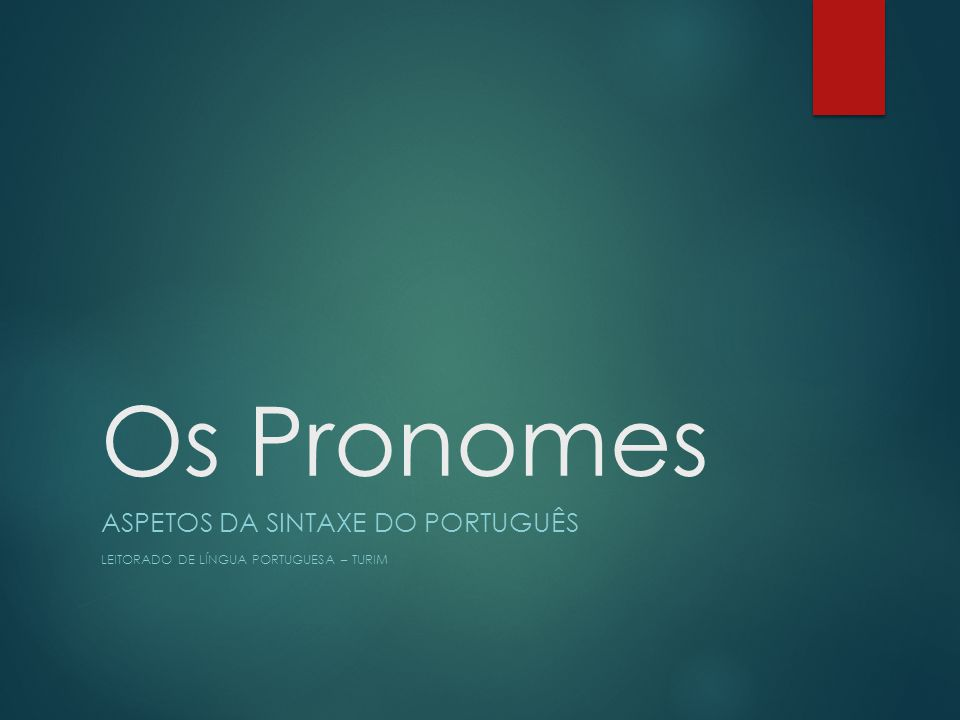 Os Pronomes ASPETOS DA SINTAXE DO PORTUGUÊS LEITORADO DE LÍNGUA PORTUGUESA – TURIM