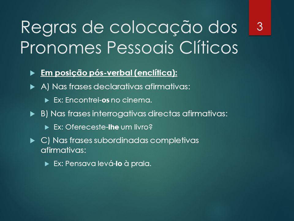 Regras de colocação dos Pronomes Pessoais Clíticos  Em posição pós-verbal (enclítica):  A) Nas frases declarativas afirmativas:  Ex: Encontrei- os
