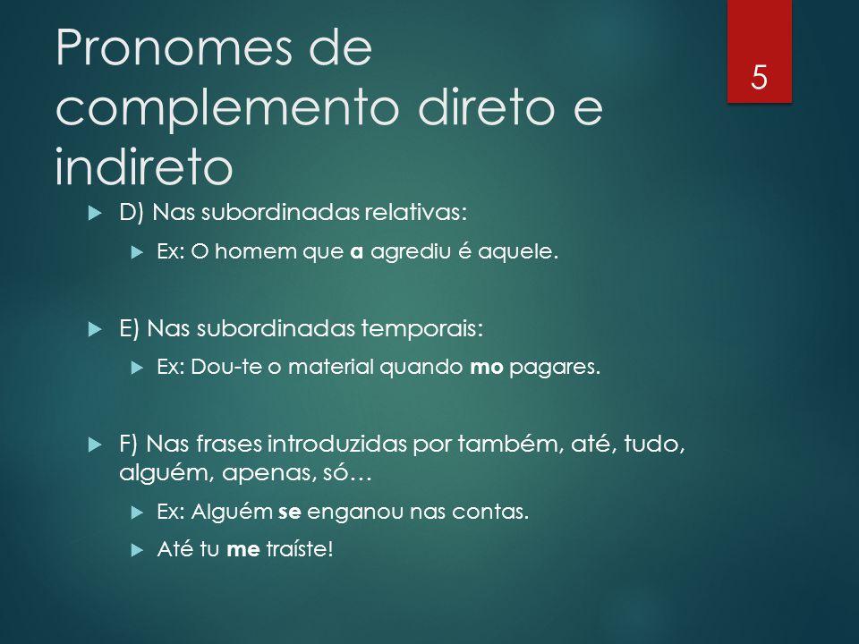 Pronomes de complemento direto e indireto  D) Nas subordinadas relativas:  Ex: O homem que a agrediu é aquele.  E) Nas subordinadas temporais:  Ex