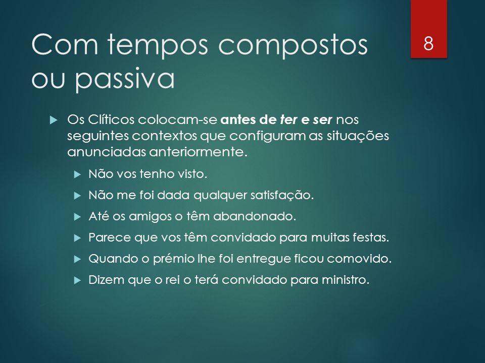 Com tempos compostos ou passiva  Os Clíticos colocam-se antes de ter e ser nos seguintes contextos que configuram as situações anunciadas anteriormen
