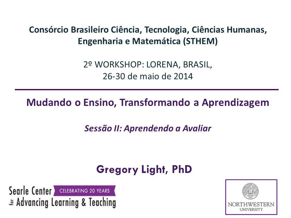 Gregory Light, PhD Consórcio Brasileiro Ciência, Tecnologia, Ciências Humanas, Engenharia e Matemática (STHEM) 2º WORKSHOP: LORENA, BRASIL, 26-30 de maio de 2014 Mudando o Ensino, Transformando a Aprendizagem Sessão II: Aprendendo a Avaliar