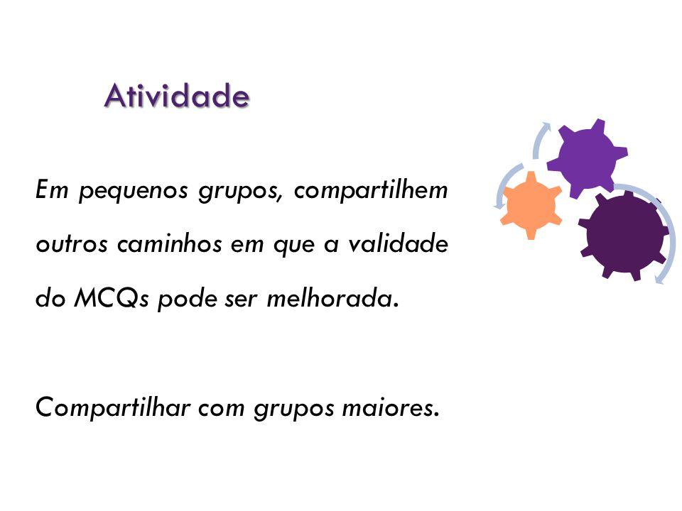 Atividade Em pequenos grupos, compartilhem outros caminhos em que a validade do MCQs pode ser melhorada. Compartilhar com grupos maiores.