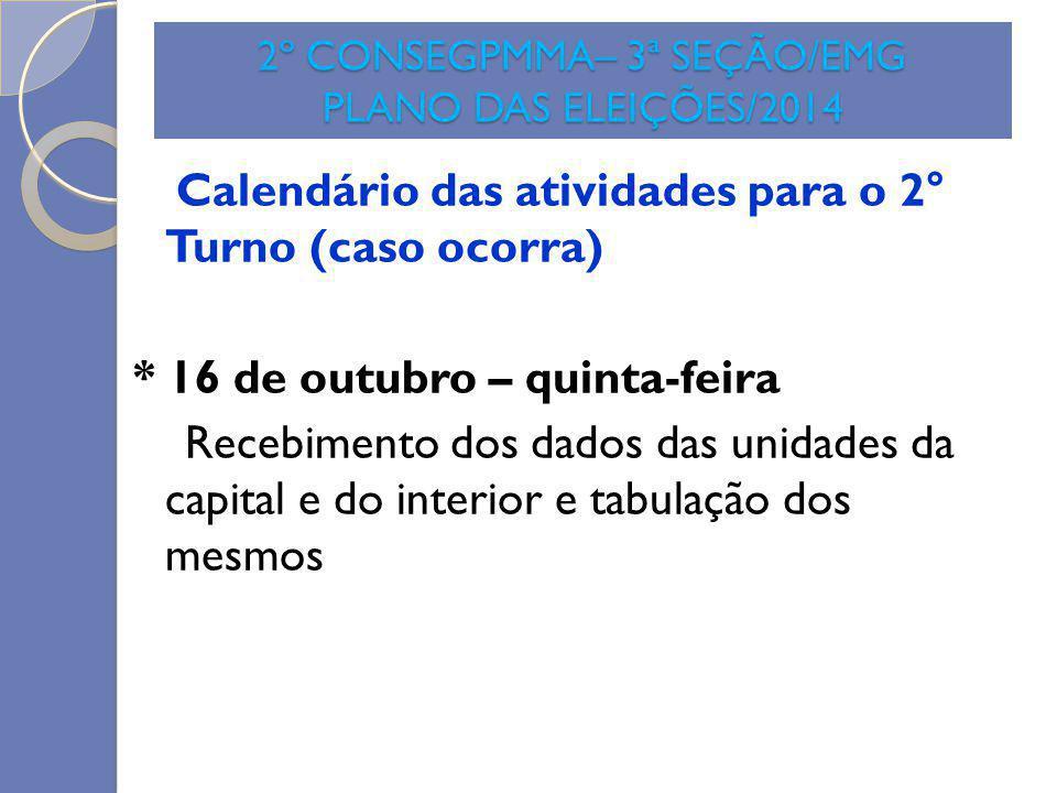 2º CONSEGPMMA– 3ª SEÇÃO/EMG PLANO DAS ELEIÇÕES/2014 Calendário das atividades para o 2° Turno (caso ocorra) * 16 de outubro – quinta-feira Recebimento
