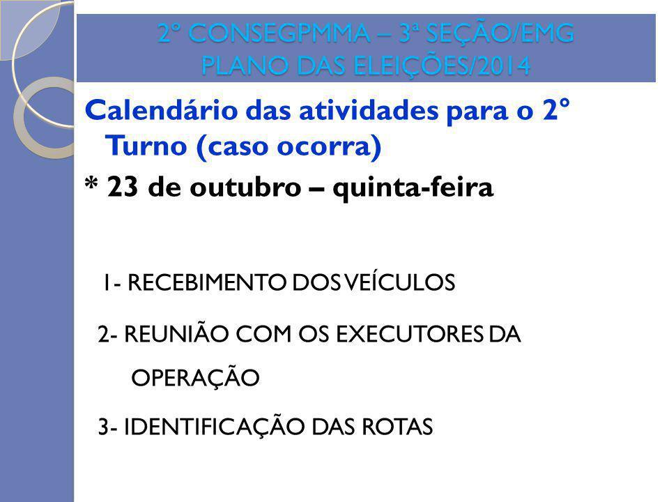 2º CONSEGPMMA – 3ª SEÇÃO/EMG PLANO DAS ELEIÇÕES/2014 Calendário das atividades para o 2° Turno (caso ocorra) * 23 de outubro – quinta-feira 1- RECEBIM