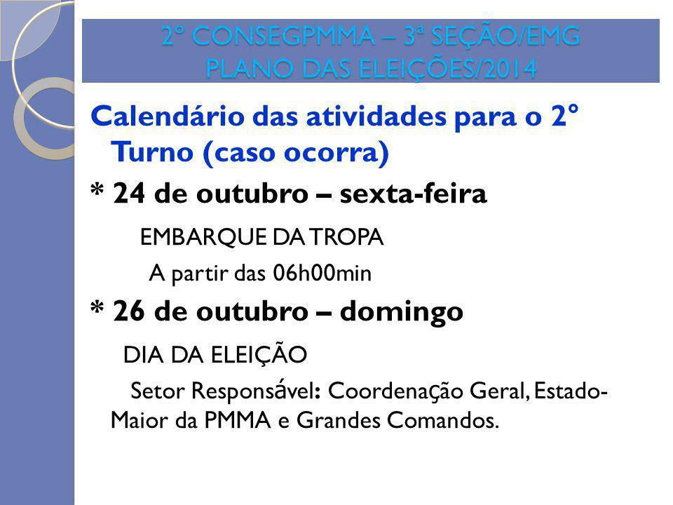 2º CONSEGPMMA – 3ª SEÇÃO/EMG PLANO DAS ELEIÇÕES/2014 Calendário das atividades para o 2° Turno (caso ocorra) * 24 de outubro – sexta-feira EMBARQUE DA