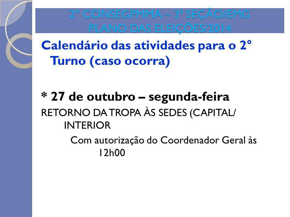 2º CONSEGPMMA – 3ª SEÇÃO/EMG PLANO DAS ELEIÇÕES/2014 Calendário das atividades para o 2° Turno (caso ocorra) * 27 de outubro – segunda-feira RETORNO D