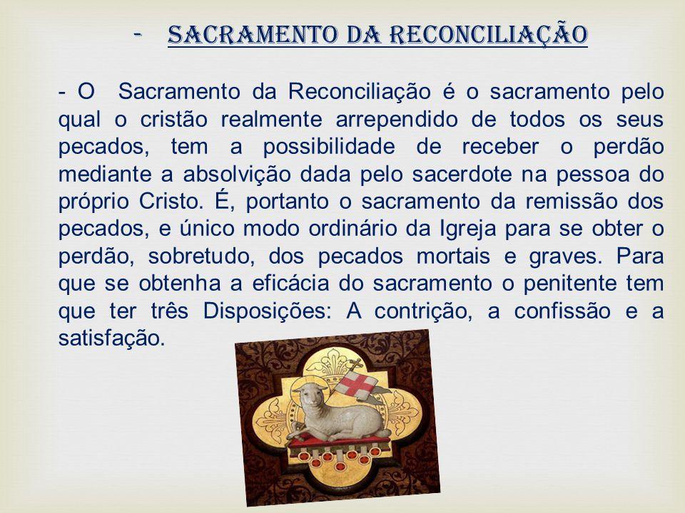 -Sacramento da Reconciliação - O Sacramento da Reconciliação é o sacramento pelo qual o cristão realmente arrependido de todos os seus pecados, tem a