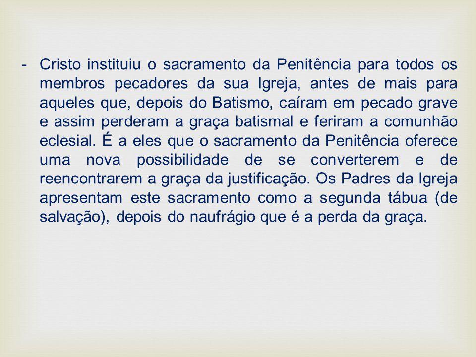 -Cristo instituiu o sacramento da Penitência para todos os membros pecadores da sua Igreja, antes de mais para aqueles que, depois do Batismo, caíram