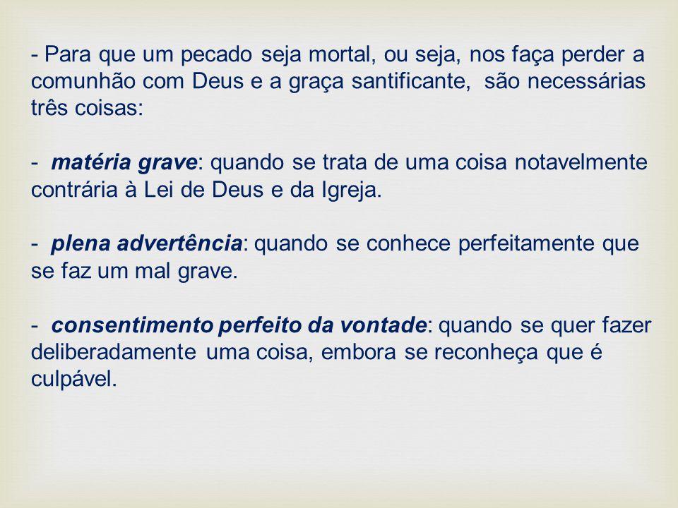 - Para que um pecado seja mortal, ou seja, nos faça perder a comunhão com Deus e a graça santificante, são necessárias três coisas: - matéria grave: q