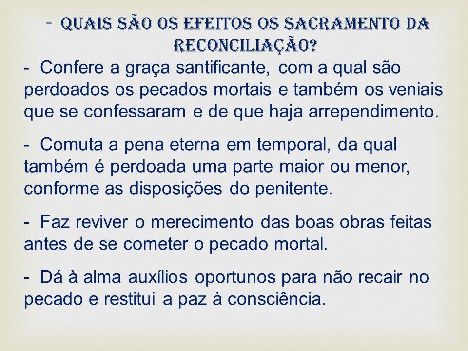 -Quais são os efeitos os sacramento da reconciliação? - Confere a graça santificante, com a qual são perdoados os pecados mortais e também os veniais