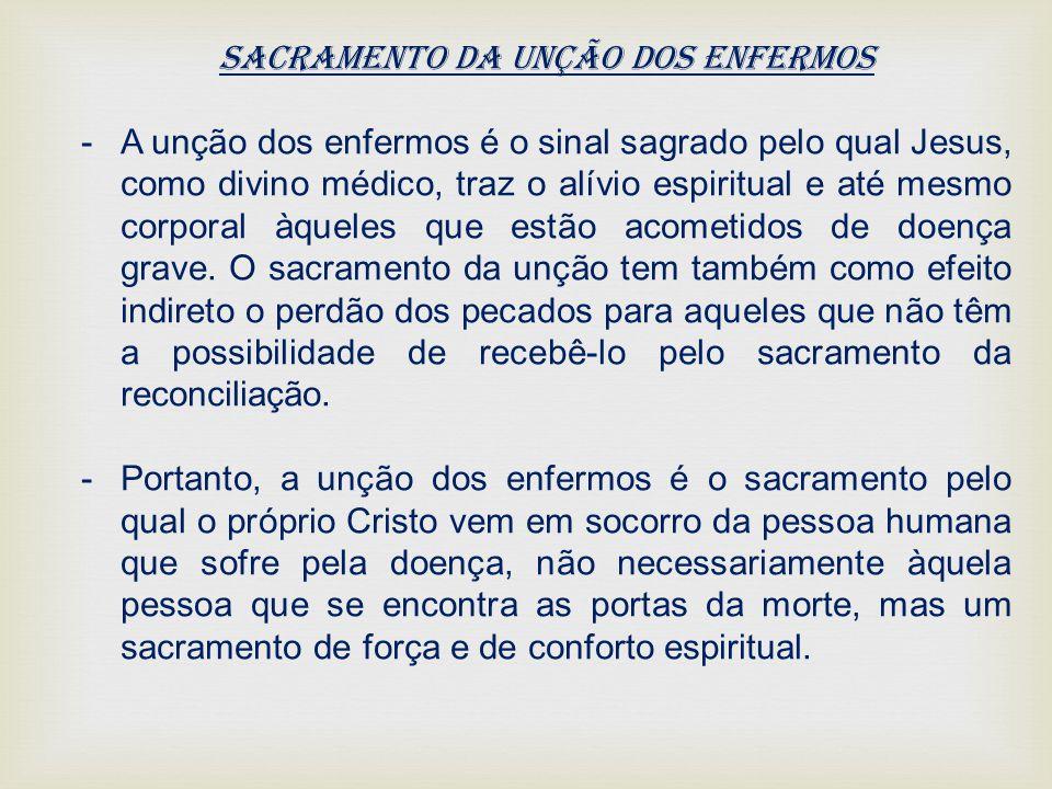 Sacramento da Unção dos Enfermos -A unção dos enfermos é o sinal sagrado pelo qual Jesus, como divino médico, traz o alívio espiritual e até mesmo cor
