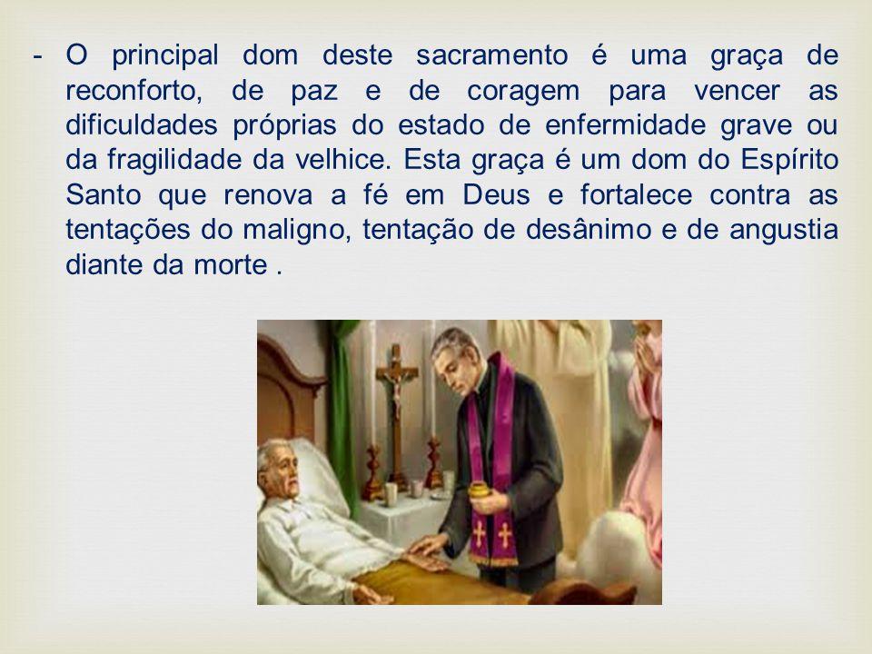 -O principal dom deste sacramento é uma graça de reconforto, de paz e de coragem para vencer as dificuldades próprias do estado de enfermidade grave o