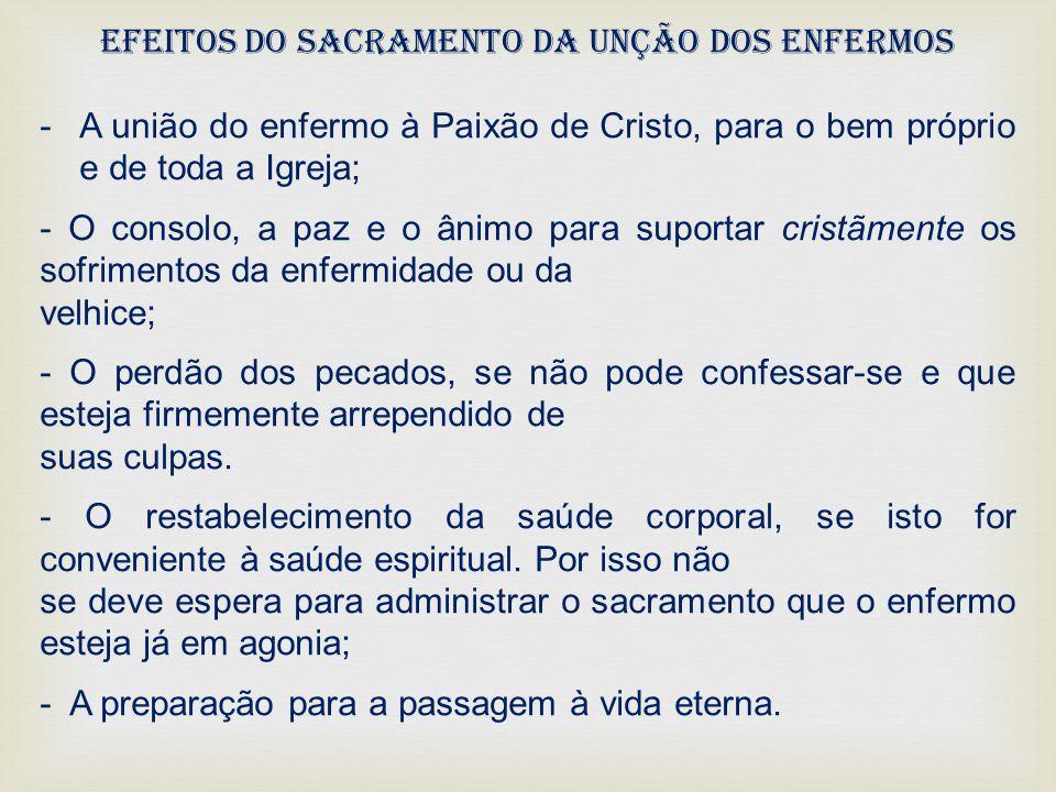 Efeitos do Sacramento da Unção Dos Enfermos -A união do enfermo à Paixão de Cristo, para o bem próprio e de toda a Igreja; - O consolo, a paz e o ânim