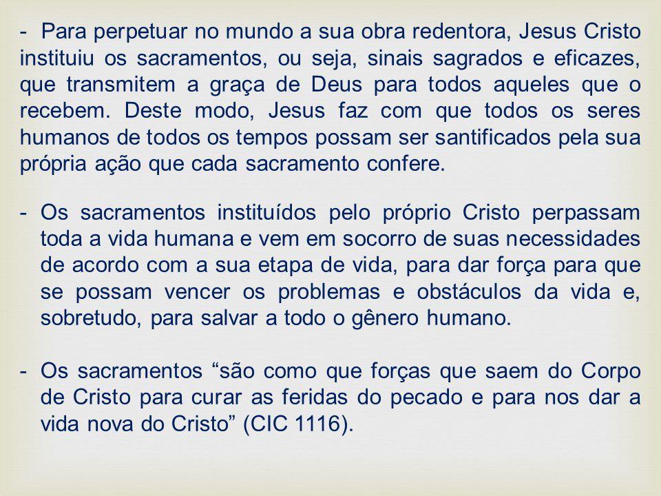 - Para perpetuar no mundo a sua obra redentora, Jesus Cristo instituiu os sacramentos, ou seja, sinais sagrados e eficazes, que transmitem a graça de