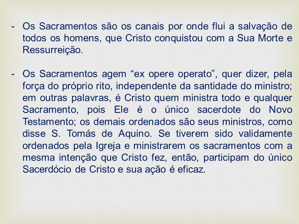 -Os Sacramentos são os canais por onde flui a salvação de todos os homens, que Cristo conquistou com a Sua Morte e Ressurreição. -Os Sacramentos agem