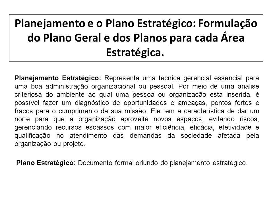 Planejamento e o Plano Estratégico: Formulação do Plano Geral e dos Planos para cada Área Estratégica. Planejamento Estratégico: Representa uma técnic