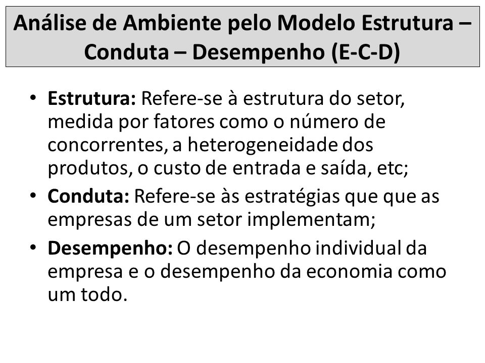 Análise de Ambiente pelo Modelo Estrutura – Conduta – Desempenho (E-C-D) Estrutura: Refere-se à estrutura do setor, medida por fatores como o número d
