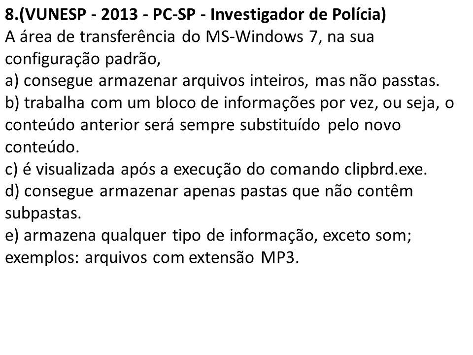 8.(VUNESP - 2013 - PC-SP - Investigador de Polícia) A área de transferência do MS-Windows 7, na sua configuração padrão, a) consegue armazenar arquivo