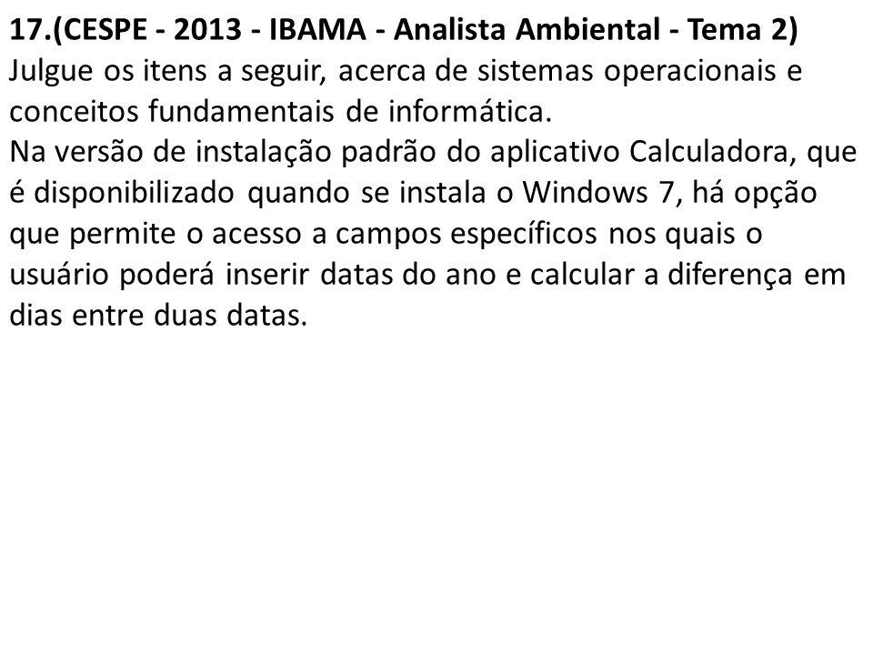 17.(CESPE - 2013 - IBAMA - Analista Ambiental - Tema 2) Julgue os itens a seguir, acerca de sistemas operacionais e conceitos fundamentais de informát