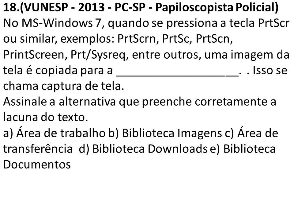18.(VUNESP - 2013 - PC-SP - Papiloscopista Policial) No MS-Windows 7, quando se pressiona a tecla PrtScr ou similar, exemplos: PrtScrn, PrtSc, PrtScn,