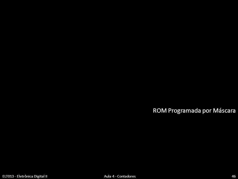 ROM Programada por Máscara ELT013 - Eletrônica Digital II Aula 4 - Contadores46