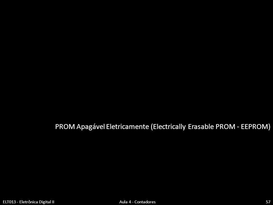 PROM Apagável Eletricamente (Electrically Erasable PROM - EEPROM) ELT013 - Eletrônica Digital II Aula 4 - Contadores57