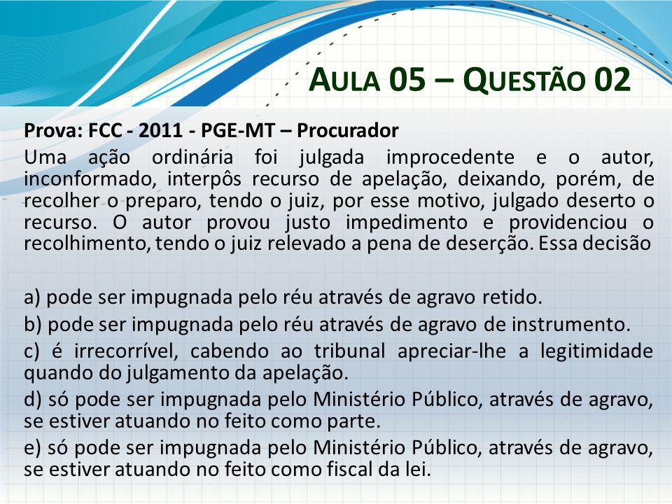 A ULA 05 – Q UESTÃO 02 Prova: FCC - 2011 - PGE-MT – Procurador Uma ação ordinária foi julgada improcedente e o autor, inconformado, interpôs recurso d