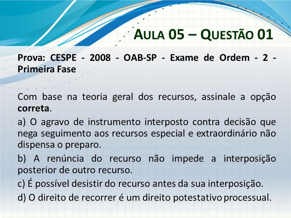 A ULA 05 – Q UESTÃO 01 Prova: CESPE - 2008 - OAB-SP - Exame de Ordem - 2 - Primeira Fase Com base na teoria geral dos recursos, assinale a opção corre