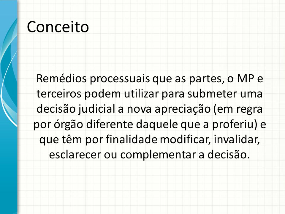 Conceito Remédios processuais que as partes, o MP e terceiros podem utilizar para submeter uma decisão judicial a nova apreciação (em regra por órgão