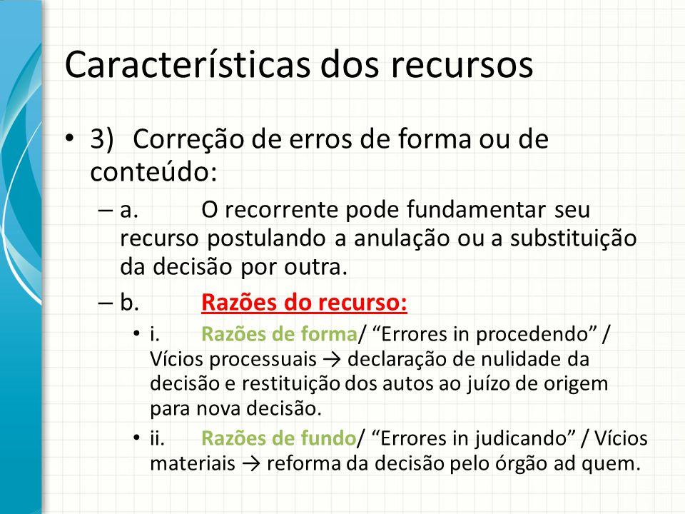 Características dos recursos 3)Correção de erros de forma ou de conteúdo: – a.O recorrente pode fundamentar seu recurso postulando a anulação ou a sub