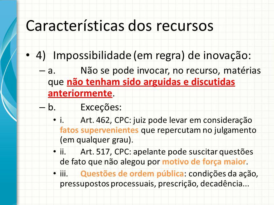 Características dos recursos 4)Impossibilidade (em regra) de inovação: – a.Não se pode invocar, no recurso, matérias que não tenham sido arguidas e di