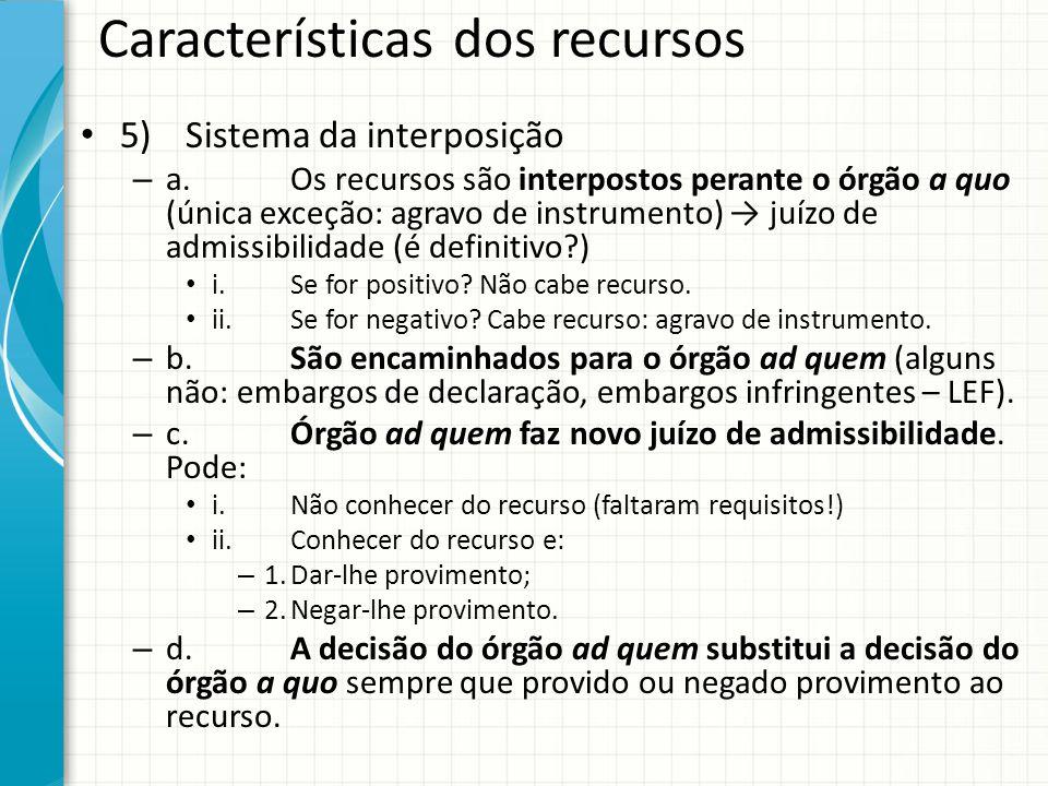 Características dos recursos 5)Sistema da interposição – a.Os recursos são interpostos perante o órgão a quo (única exceção: agravo de instrumento) →