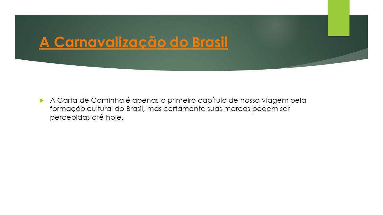 A Carnavalização do Brasil  A Carta de Caminha é apenas o primeiro capítulo de nossa viagem pela formação cultural do Brasil, mas certamente suas mar