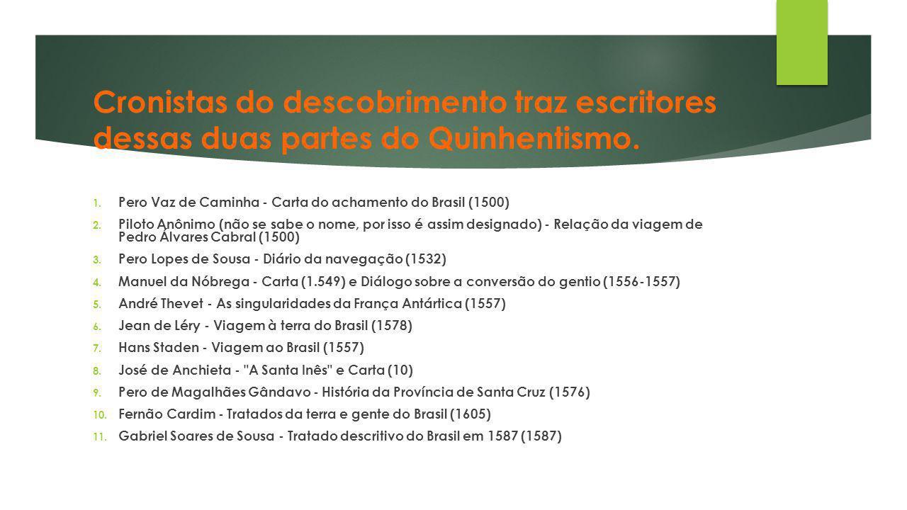 Cronistas do descobrimento traz escritores dessas duas partes do Quinhentismo. 1. Pero Vaz de Caminha - Carta do achamento do Brasil (1500) 2. Piloto