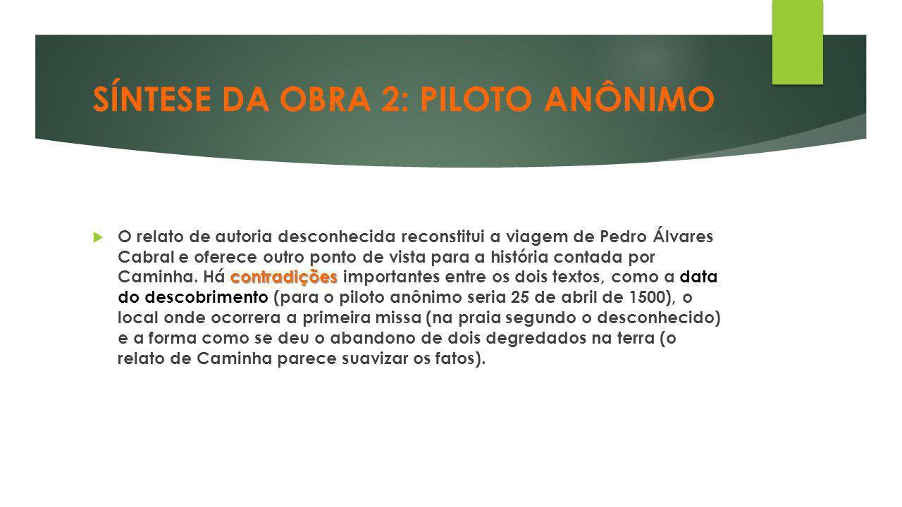 SÍNTESE DA OBRA 2: PILOTO ANÔNIMO contradições  O relato de autoria desconhecida reconstitui a viagem de Pedro Álvares Cabral e oferece outro ponto d