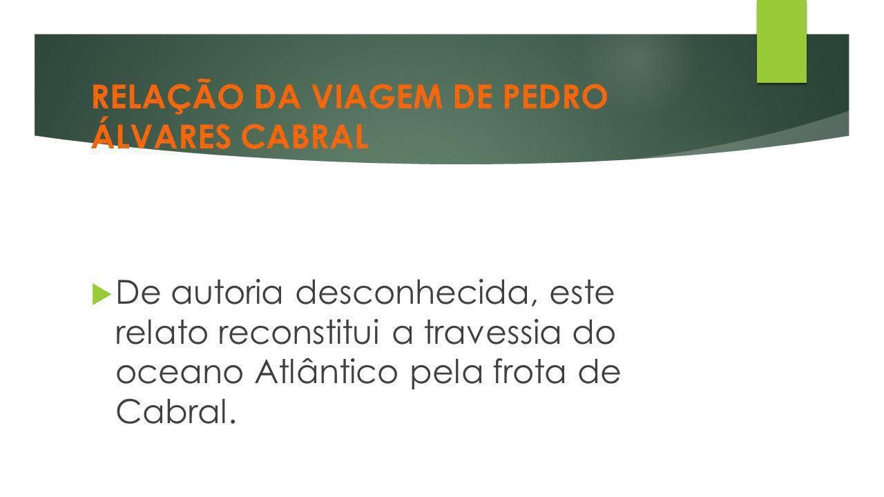 RELAÇÃO DA VIAGEM DE PEDRO ÁLVARES CABRAL  De autoria desconhecida, este relato reconstitui a travessia do oceano Atlântico pela frota de Cabral.