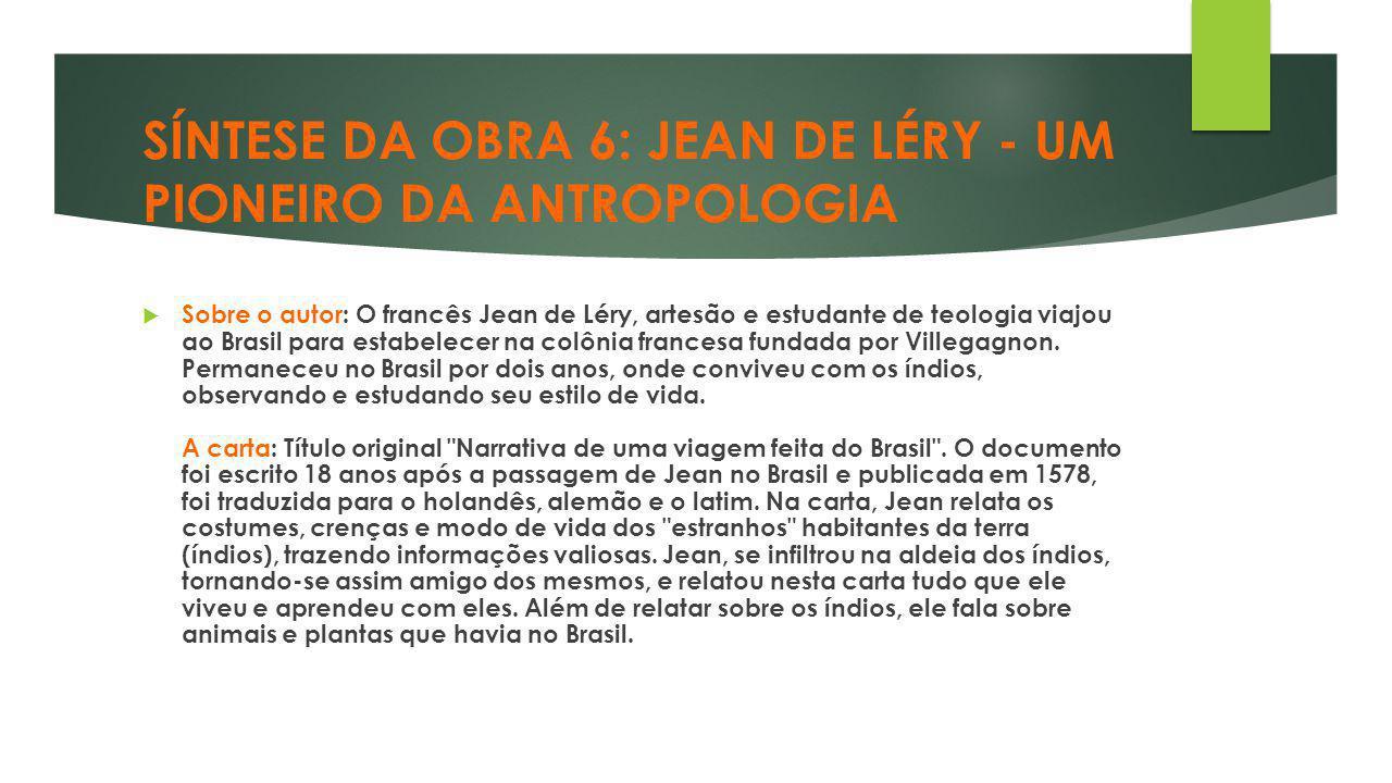 SÍNTESE DA OBRA 6: JEAN DE LÉRY - UM PIONEIRO DA ANTROPOLOGIA  Sobre o autor: O francês Jean de Léry, artesão e estudante de teologia viajou ao Brasi