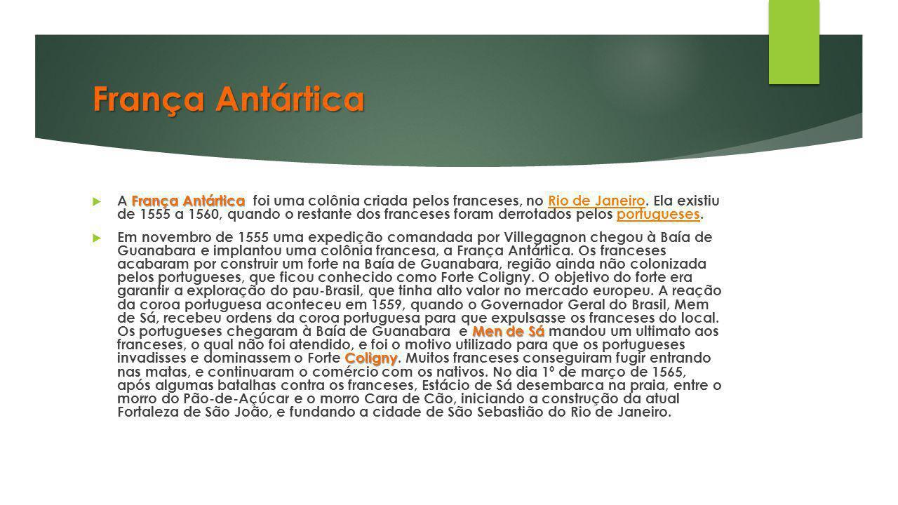 França Antártica França Antártica  A França Antártica foi uma colônia criada pelos franceses, no Rio de Janeiro. Ela existiu de 1555 a 1560, quando o