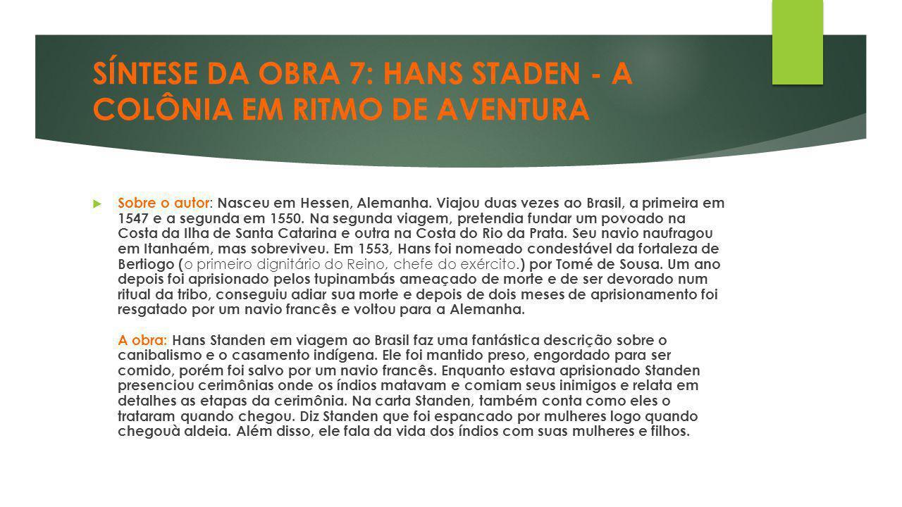 SÍNTESE DA OBRA 7: HANS STADEN - A COLÔNIA EM RITMO DE AVENTURA  Sobre o autor : Nasceu em Hessen, Alemanha. Viajou duas vezes ao Brasil, a primeira