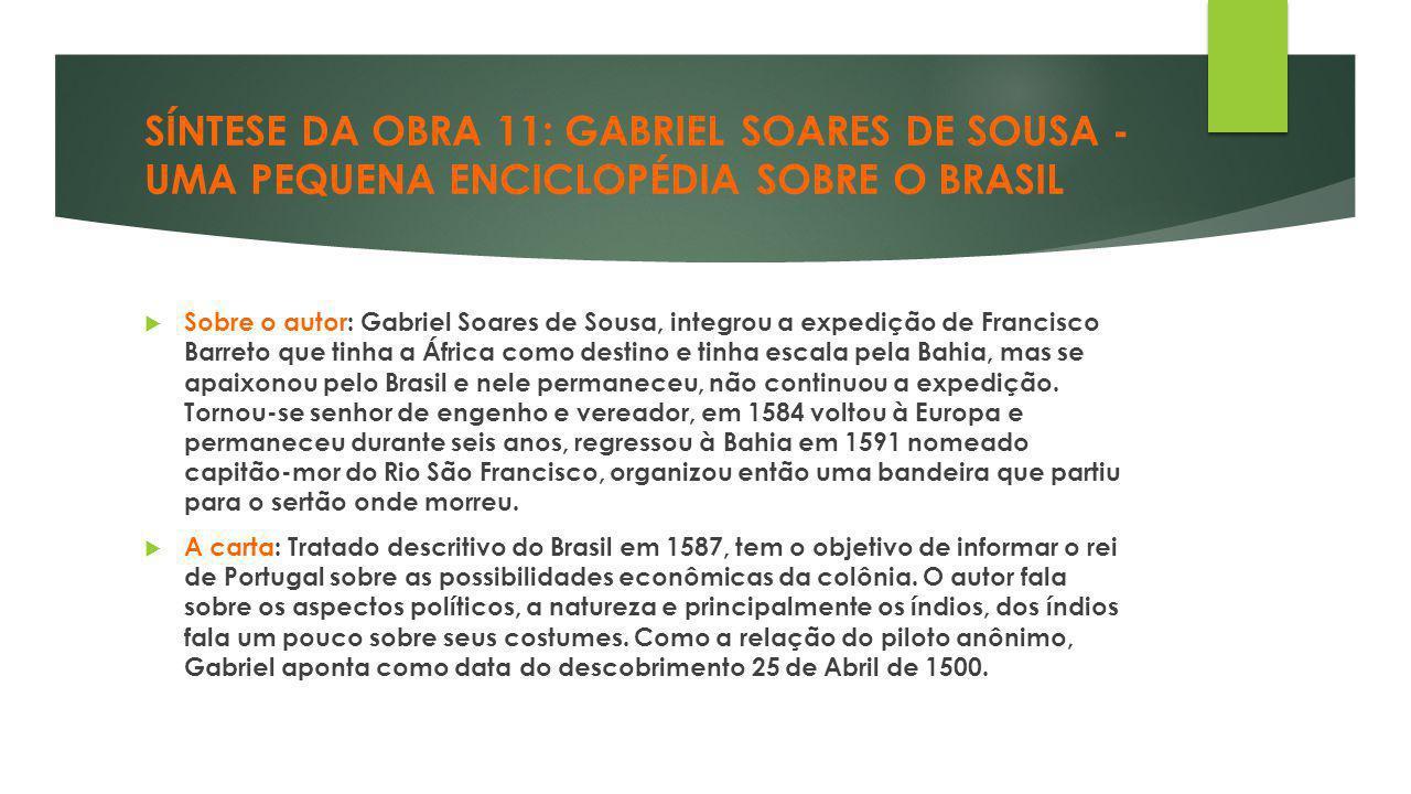 SÍNTESE DA OBRA 11: GABRIEL SOARES DE SOUSA - UMA PEQUENA ENCICLOPÉDIA SOBRE O BRASIL  Sobre o autor: Gabriel Soares de Sousa, integrou a expedição d