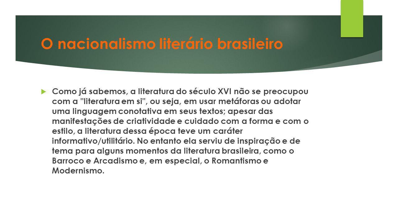 O nacionalismo literário brasileiro  Como já sabemos, a literatura do século XVI não se preocupou com a
