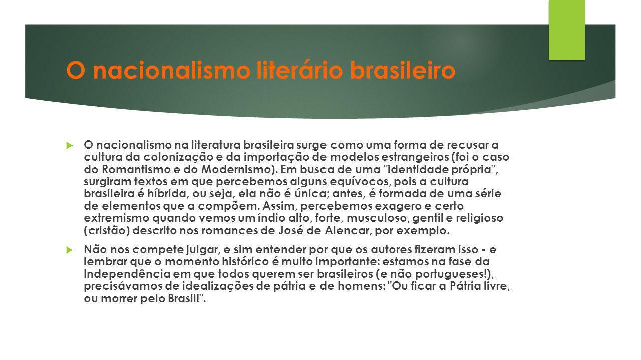 O nacionalismo literário brasileiro  O nacionalismo na literatura brasileira surge como uma forma de recusar a cultura da colonização e da importação